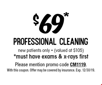 $69* professional cleaning new patients only - (valued at $105) *must have exams & x-rays first. Please mention promo code CM1119. With this coupon. Offer may be covered by insurance. Exp. 12/30/19.