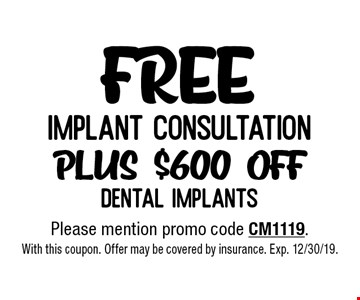Free implant consultation plus $600 off dental implants. Please mention promo code CM1119. With this coupon. Offer may be covered by insurance. Exp. 12/30/19.