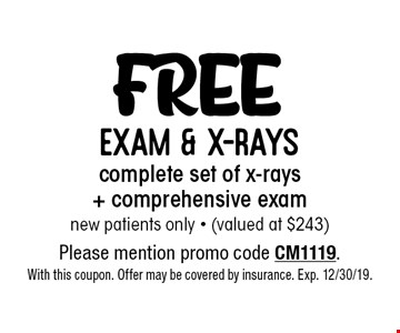 Free exam & x-rays complete set of x-rays + comprehensive exam new patients only - (valued at $243). Please mention promo code CM1119. With this coupon. Offer may be covered by insurance. Exp. 12/30/19.