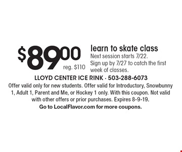 $89.00 reg. $110learn to skate classNext session starts 7/22.Sign up by 7/27 to catch the first week of classes.. Offer valid only for new students. Offer valid for Introductory, Snowbunny 1, Adult 1, Parent and Me, or Hockey 1 only. With this coupon. Not valid with other offers or prior purchases. Expires 8-9-19.Go to LocalFlavor.com for more coupons.