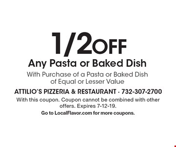 1/2 off Any Pasta or Baked Dish With Purchase of a Pasta or Baked Dish of Equal or Lesser Value. With this coupon. Coupon cannot be combined with other offers. Expires 7-12-19.Go to LocalFlavor.com for more coupons.