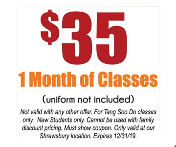 $35 1 month of Classes (Uniform not included)Not valid with any other offer. For Tang Soo Do classes only. New Students only. Cannot be used with family discount pricing. Must show coupon. Only valid at our Shrewsbury location. Expires 12/31/19.