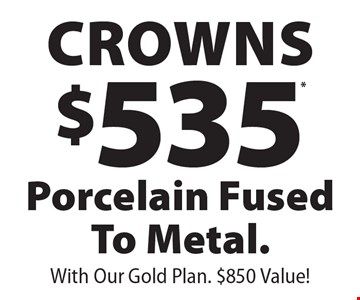 $535* Crowns Porcelain Fused To Metal. With Our Gold Plan. $850 Value! . *With coupon and payment in full at time of service. Not valid with any other offer, discount or program/plan. Expires 12/31/19.