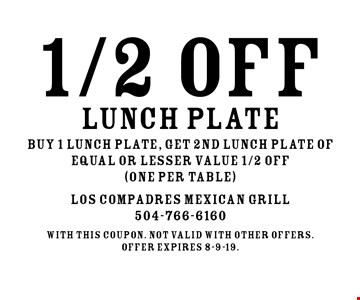 1/2 OFF lunch plate. Buy 1 lunch plate, get 2nd lunch plate of equal or lesser value 1/2 OFF (one per table). With this coupon. Not valid with other offers.Offer expires 8-9-19.