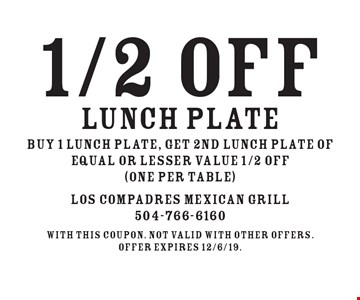 1/2 OFF lunch plate buy 1 lunch plate, get 2nd lunch plate of equal or lesser value 1/2 OFF (one per table). With this coupon. Not valid with other offers.Offer expires 12/6/19.