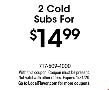 2 Cold Subs For $14.99. With this coupon. Coupon must be present. Not valid with other offers. Expires 1/31/20. Go to LocalFlavor.com for more coupons.