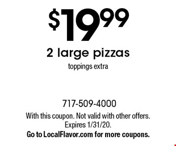 $19.99 2 large pizzas toppings extra. With this coupon. Not valid with other offers. Expires 1/31/20. Go to LocalFlavor.com for more coupons.