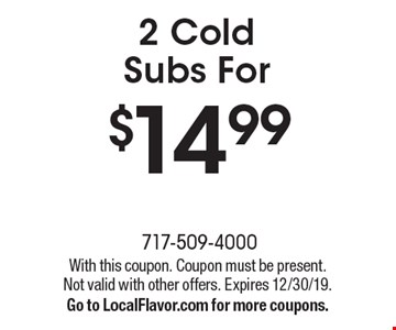 $14.992 Cold Subs For. With this coupon. Coupon must be present.Not valid with other offers. Expires 12/30/19.Go to LocalFlavor.com for more coupons.