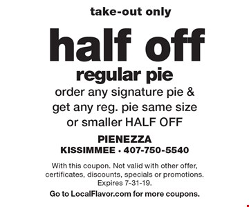 take-out only half off regular pie order. any signature pie & get any reg. pie same size or smaller HALF OFF. With this coupon. Not valid with other offer, certificates, discounts, specials or promotions. Expires 7-31-19. Go to LocalFlavor.com for more coupons.