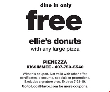 dine in only free ellie's donuts with any large pizza. With this coupon. Not valid with other offer, certificates, discounts, specials or promotions. Excludes signature pies. Expires 7-31-19. Go to LocalFlavor.com for more coupons.
