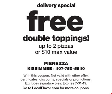 delivery special free double toppings! up to 2 pizzas or $10 max value. With this coupon. Not valid with other offer, certificates, discounts, specials or promotions. Excludes signature pies. Expires 7-31-19. Go to LocalFlavor.com for more coupons.