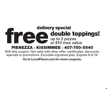 DELIVERY SPECIAL. Free double toppings! Up to 2 pizzas or $10 max value. With this coupon. Not valid with other offer, certificates, discounts, specials or promotions. Excludes signature pies. Expires 8-9-19. Go to LocalFlavor.com for more coupons.