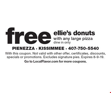 Free ellie's donuts with any large pizza. Dine in only. With this coupon. Not valid with other offer, certificates, discounts, specials or promotions. Excludes signature pies. Expires 8-9-19. Go to LocalFlavor.com for more coupons.