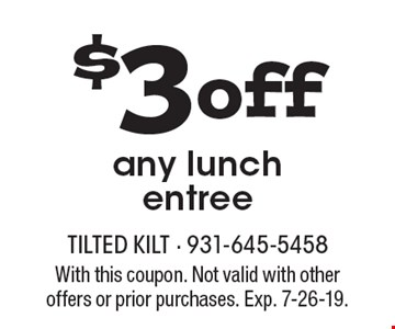 $3 off any lunch entree. With this coupon. Not valid with other offers or prior purchases. Exp. 7-26-19.
