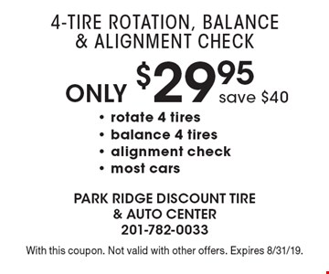 Only $29.95 4-Tire Rotation, Balance & Alignment Check save $40- rotate 4 tires - balance 4 tires - alignment check- most cars . With this coupon. Not valid with other offers. Expires 8/31/19.