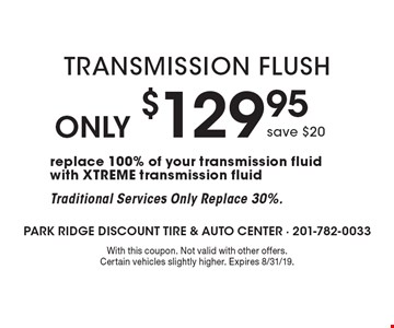 Only $129.95 Transmission Flush save $20replace 100% of your transmission fluid with XTREME transmission fluid Traditional Services Only Replace 30%. . With this coupon. Not valid with other offers. Certain vehicles slightly higher. Expires 8/31/19.