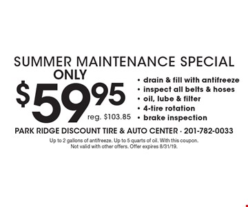 Only $59.95 Summer Maintenance Special reg. $103.85- drain & fill with antifreeze - inspect all belts & hoses - oil, lube & filter - 4-tire rotation - brake inspection . Up to 2 gallons of antifreeze. Up to 5 quarts of oil. With this coupon. Not valid with other offers. Offer expires 8/31/19.