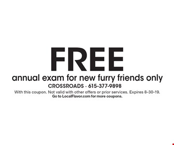 FREE annual exam for new furry friends only. With this coupon. Not valid with other offers or prior services. Expires 8-30-19. Go to LocalFlavor.com for more coupons.