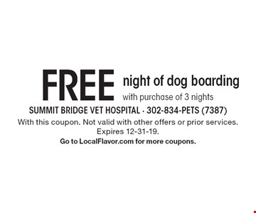 FREE night of dog boarding with purchase of 3 nights. With this coupon. Not valid with other offers or prior services. Expires 12-31-19. Go to LocalFlavor.com for more coupons.
