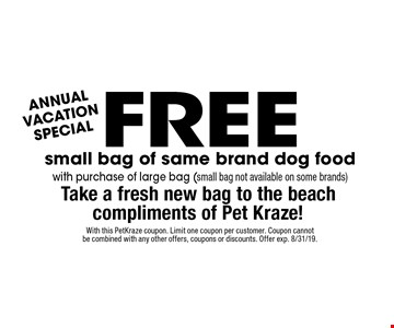 Annual Vacation Special. Free small bag of same brand dog food with purchase of large bag (small bag not available on some brands). Take a fresh new bag to the beach compliments of Pet Kraze!. With this PetKraze coupon. Limit one coupon per customer. Coupon cannot be combined with any other offers, coupons or discounts. Offer exp. 8/31/19.