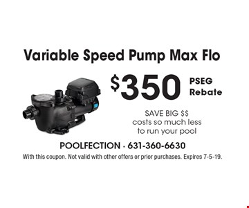 $350 PSEG Rebate–Variable Speed Pump Max Flo. SAVE BIG $$. Costs so much less to run your pool. With this coupon. Not valid with other offers or prior purchases. Expires 7-5-19.