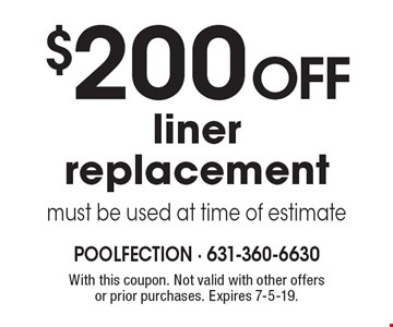 $200 off liner replacement. Must be used at time of estimate. With this coupon. Not valid with other offers or prior purchases. Expires 7-5-19.