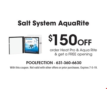 $150 Off Salt System AquaRite. Order Heat Pro & Aqua Rite & get a FREE opening. With this coupon. Not valid with other offers or prior purchases. Expires 7-5-19.