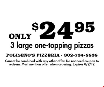only $24.95 3 large one-topping pizzas. Cannot be combined with any other offer. Do not need coupon to redeem. Must mention offer when ordering. Expires 8/9/19.