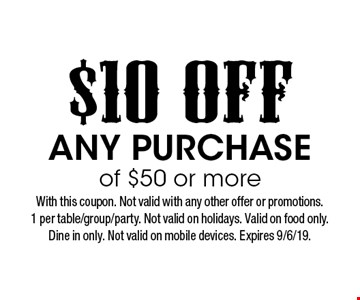$10 off any purchase of $50 or more. With this coupon. Not valid with any other offer or promotions. 1 per table/group/party. Not valid on holidays. Valid on food only. Dine in only. Not valid on mobile devices. Expires 9/6/19.