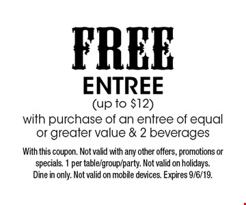 Free entree (up to $12) with purchase of an entree of equal or greater value & 2 beverages. With this coupon. Not valid with any other offers, promotions or specials. 1 per table/group/party. Not valid on holidays. Dine in only. Not valid on mobile devices. Expires 9/6/19.