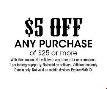 $5 off any purchase of $25 or more. With this coupon. Not valid with any other offer or promotions. 1 per table/group/party. Not valid on holidays. Valid on food only. Dine in only. Not valid on mobile devices. Expires 9/6/19.