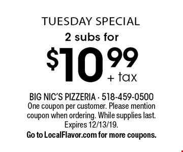 tUEsday special $10.99 + tax 2 subs for. One coupon per customer. Please mention coupon when ordering. While supplies last.Expires 12/13/19. Go to LocalFlavor.com for more coupons.