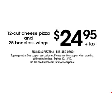 $24.95 + tax 12-cut cheese pizzaand25 boneless wings. Toppings extra. One coupon per customer. Please mention coupon when ordering. While supplies last.Expires 12/13/19. Go to LocalFlavor.com for more coupons.