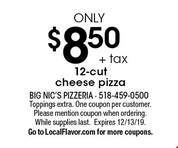$8.50 + tax only 12-cut cheese pizza. Toppings extra. One coupon per customer. Please mention coupon when ordering. While supplies last.Expires 12/13/19.Go to LocalFlavor.com for more coupons.