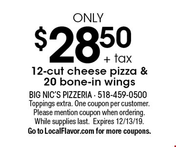 $28.50 + tax only 12-cut cheese pizza & 20 bone-in wings. Toppings extra. One coupon per customer. Please mention coupon when ordering. While supplies last.Expires 12/13/19. Go to LocalFlavor.com for more coupons.
