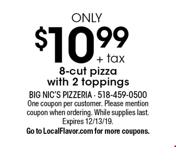 $10.99 + tax only 8-cut pizza with 2 toppings. One coupon per customer. Please mention coupon when ordering. While supplies last.Expires 12/13/19. Go to LocalFlavor.com for more coupons.
