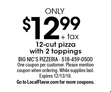 $12.99 + tax only 12-cut pizza with 2 toppings. One coupon per customer. Please mention coupon when ordering. While supplies last. Expires 12/13/19. Go to LocalFlavor.com for more coupons.