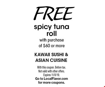 Free spicy tuna roll with purchase of $60 or more. With this coupon. Before tax. Not valid with other offers. Expires 11/8/19. Go to LocalFlavor.com for more coupons.