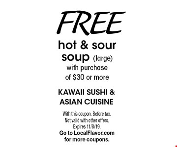 Free hot & sour soup (large) with purchase of $30 or more. With this coupon. Before tax. Not valid with other offers. Expires 11/8/19. Go to LocalFlavor.com for more coupons.