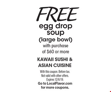 Free egg drop soup (large bowl) with purchase of $60 or more. With this coupon. Before tax. Not valid with other offers. Expires 12/6/19. Go to LocalFlavor.com for more coupons.