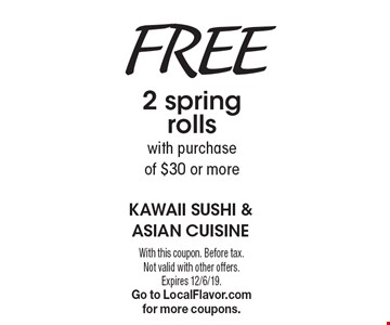 Free 2 spring rolls with purchase of $30 or more. With this coupon. Before tax. Not valid with other offers. Expires 12/6/19. Go to LocalFlavor.com for more coupons.