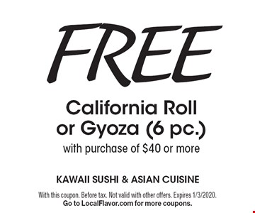 Free California Roll or Gyoza (6 pc.)with purchase of $40 or more. With this coupon. Before tax. Not valid with other offers. Expires 1/3/2020. Go to LocalFlavor.com for more coupons.