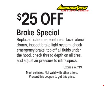 $25 OFF Brake Special Replace friction material, resurface rotors/drums, inspect brake light system, check emergency brake, top off all fluids under the hood, check thread depth on all tires, and adjust air pressure to mfr's specs.. Most vehicles. Not valid with other offers. Present this coupon to get this price. Expires 7/7/19.