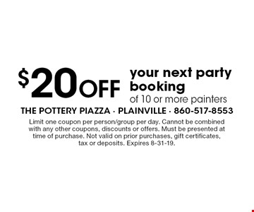 $20 Off your next party booking of 10 or more painters. Limit one coupon per person/group per day. Cannot be combined with any other coupons, discounts or offers. Must be presented at time of purchase. Not valid on prior purchases, gift certificates, tax or deposits. Expires 8-31-19.