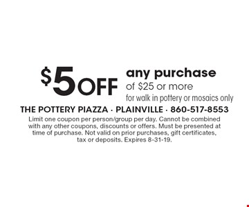 $5 Off any purchase of $25 or more for walk in pottery or mosaics only. Limit one coupon per person/group per day. Cannot be combined with any other coupons, discounts or offers. Must be presented at time of purchase. Not valid on prior purchases, gift certificates, tax or deposits. Expires 8-31-19.