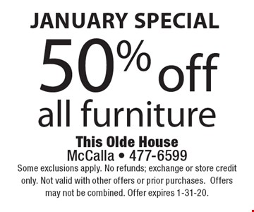 January Special 50% off all furniture. Some exclusions apply. No refunds; exchange or store credit only. Not valid with other offers or prior purchases.Offers may not be combined. Offer expires 1-31-20.