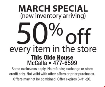 March Special 50% off every item in the store(new inventory arriving) . Some exclusions apply. No refunds; exchange or store credit only. Not valid with other offers or prior purchases.Offers may not be combined. Offer expires 3-31-20.