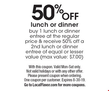 50% off lunch or dinner. Buy 1 lunch or dinner entree at the regular price & receive 50% off a 2nd lunch or dinner entree of equal or lesser value (max value: $7.00). With this coupon. Valid Mon-Sat only. Not valid holidays or with any other offer. Please present coupon when ordering. One coupon per customer. Expires 8-30-19. Go to LocalFlavor.com for more coupons.