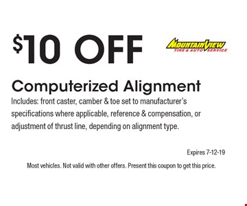 $10 Off Computerized Alignment Includes: front caster, camber & toe set to manufacturer's specifications where applicable, reference & compensation, or adjustment of thrust line, depending on alignment type.. Most vehicles. Not valid with other offers. Present this coupon to get this price. Expires 7-12-19.