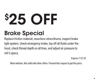 $25 Off Brake SpecialReplace friction material, resurface rotors/drums, inspect brake light system, check emergency brake, top off all fluids under the hood, check thread depth on all tires, and adjust air pressure to mfr's specs.. Most vehicles. Not valid with other offers. Present this coupon to get this price. Expires 7-12-19.